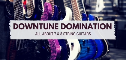 Downtune Domination - 7 & 8 String Guitars